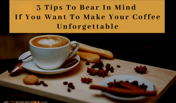 3 Tips To Bear In Mind If You Want To Make Your Coffee Unforgettable