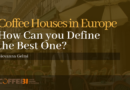 Coffee Houses in Europe: How Can you Define the Best One?