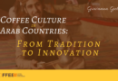 Coffee Culture in Arab Countries: From Tradition to Innovation